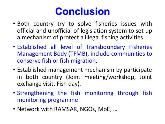 Conclusion • Both country try to solve fisheries issues with official and unofficial of legislation system to set up a mec...
