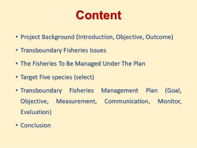 Content • Project Background (Introduction, Objective, Outcome) • Transboundary Fisheries Issues • The Fisheries To Be Man...