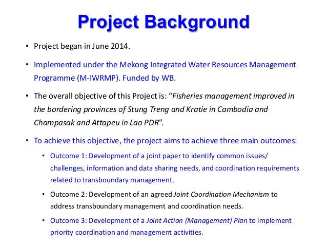 Project Background • Project began in June 2014. • Implemented under the Mekong Integrated Water Resources Management Prog...