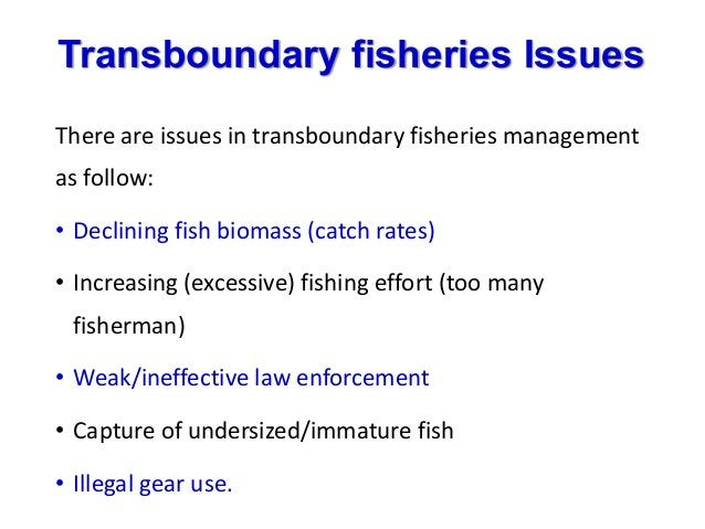 Transboundary fisheries Issues There are issues in transboundary fisheries management as follow: • Declining fish biomass ...
