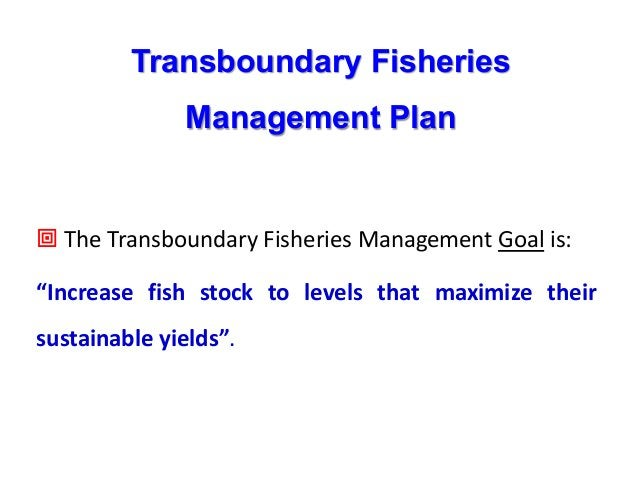 """Transboundary Fisheries Management Plan ª The Transboundary Fisheries Management Goal is: """"Increase fish stock to levels t..."""