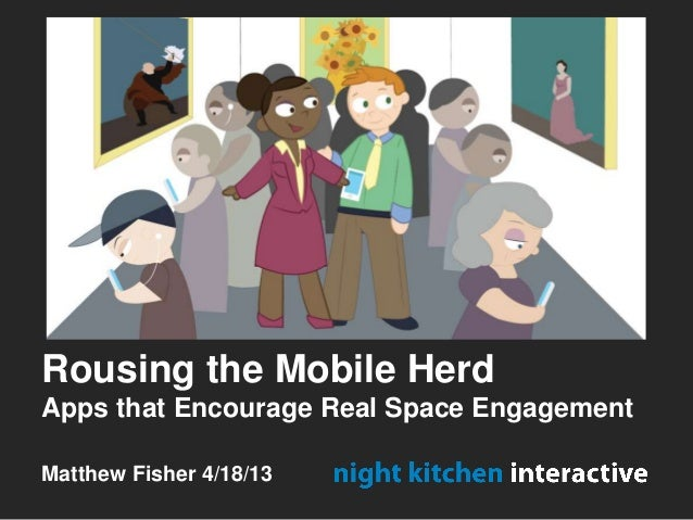 Rousing the Mobile HerdApps that Encourage Real Space EngagementMatthew Fisher 4/18/13