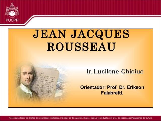 JEAN JACQUES ROUSSEAU  Orientador: Prof. Dr. Erikson Falabretti.
