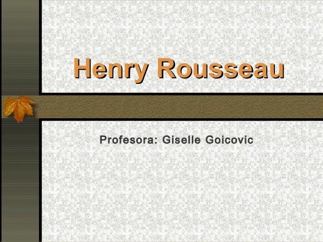 Henry RousseauHenry Rousseau Profesora: Giselle Goicovic
