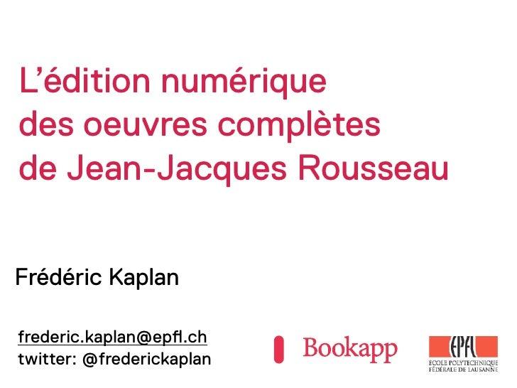 L'édition numériquedes oeuvres complètesde Jean-Jacques RousseauFrédéric Kaplanfrederic.kaplan@ep!.chtwitter: @frederickap...