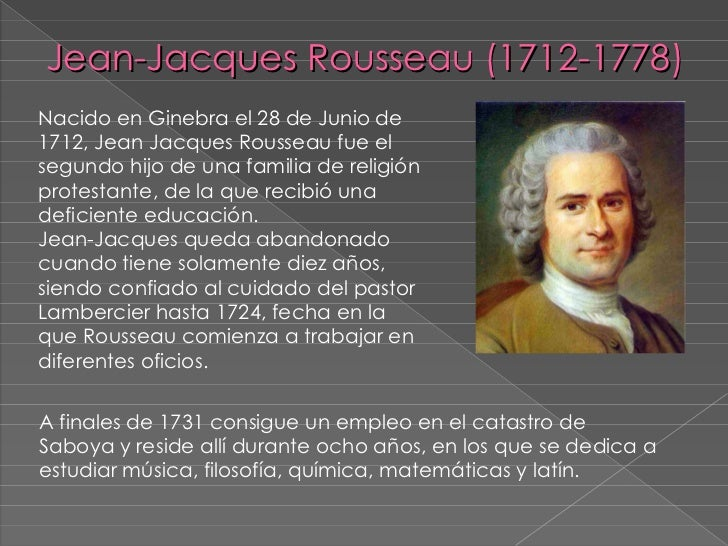 Jean-Jacques Rousseau (1712-1778) <ul><li>Nacido en Ginebra el 28 de Junio de 1712, Jean Jacques Rousseau fue el segundo h...