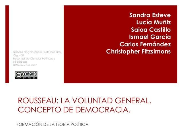 ROUSSEAU: LA VOLUNTAD GENERAL. CONCEPTO DE DEMOCRACIA. FORMACIÓN DE LA TEORÍA POLÍTICA Sandra Esteve Lucía Muñiz Saioa Cas...