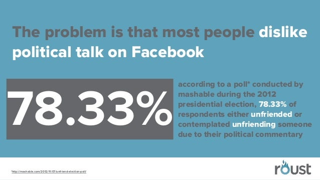 The problem is that most people dislike political talk on Facebook *http://mashable.com/2012/11/07/unfriend-election-poll/...