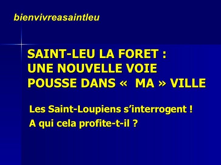 SAINT-LEU LA FORET:  UNE NOUVELLE VOIE  POUSSE DANS« MA» VILLE  Les Saint-Loupiens s'interrogent !  A qui cela profite...