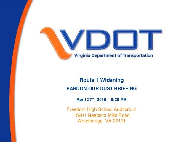 Route 1 Widening PARDON OUR DUST BRIEFING April 27th, 2016 – 6:30 PM Freedom High School Auditorium 15201 Neabsco Mills Ro...