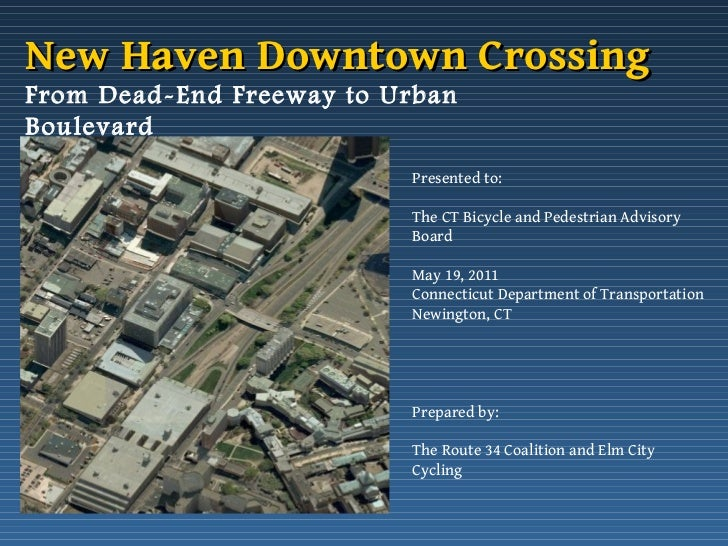 From Dead-End Freeway to Urban Boulevard Presented to: The CT Bicycle and Pedestrian Advisory Board May 19, 2011 Connectic...