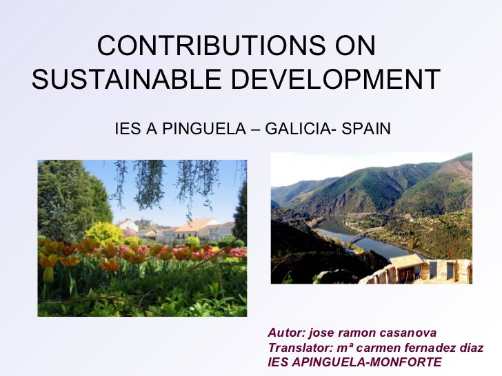 CONTRIBUTIONS ON  SUSTAINABLE DEVELOPMENT   IES A PINGUELA – GALICIA- SPAIN Autor: jose ramon casanova Translator: mª carm...