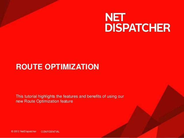 © 2012 NetDispatcher© 2012 NetDispatcher ROUTE OPTIMIZATION This tutorial highlights the features and benefits of using ou...