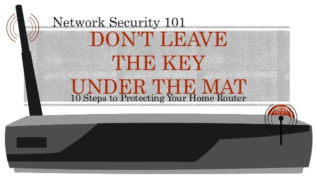 10 Steps to Protecting Your Home Router DON'T LEAVE THE KEY UNDER THE MAT