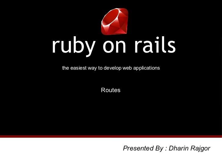 the easiest way to develop web applications ruby on rails Routes Presented By : Dharin Rajgor