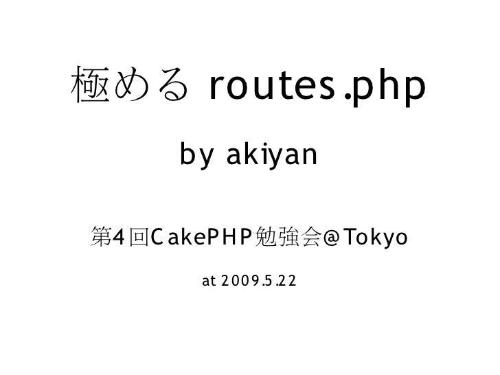極める routes .php        by akiyan  第4 回C akeP H P 勉強会@ Tokyo         at 2 0 0 9 .5 .2 2
