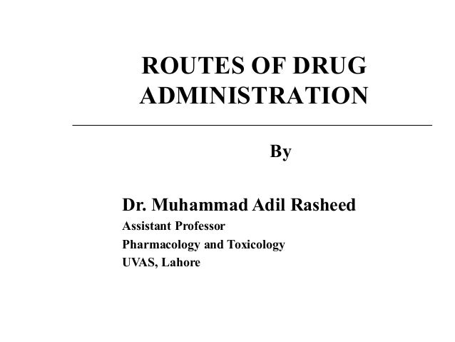 By Dr. Muhammad Adil Rasheed Assistant Professor Pharmacology and Toxicology UVAS, Lahore ROUTES OF DRUG ADMINISTRATION