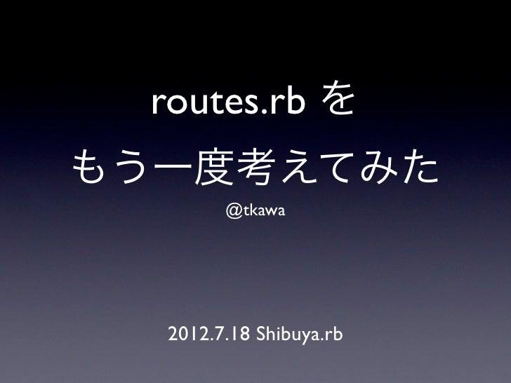routes.rb をもう一度考えてみた        @tkawa  2012.7.18 Shibuya.rb