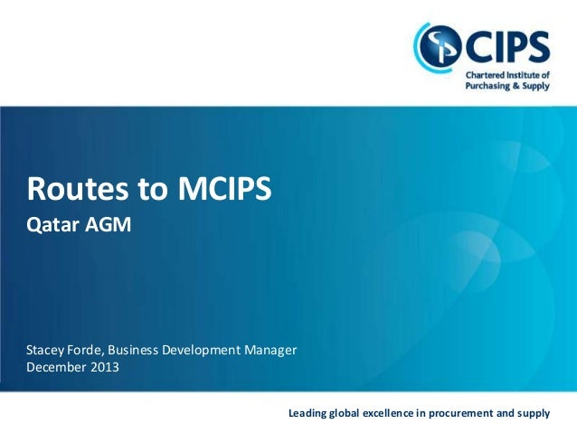 Routes to MCIPS Qatar AGM  Stacey Forde, Business Development Manager December 2013 Leading global excellence in procureme...