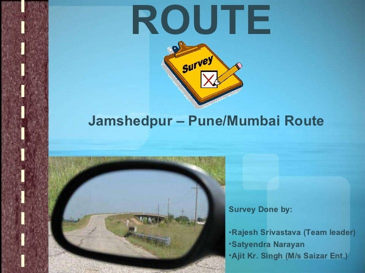 ROUTE Jamshedpur – Pune/Mumbai Route <ul><li>Survey Done by: </li></ul><ul><li>Rajesh Srivastava (Team leader) </li></ul><...