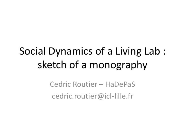 Social Dynamics of a Living Lab :    sketch of a monography      Cedric Routier – HaDePaS      cedric.routier@icl-lille.fr