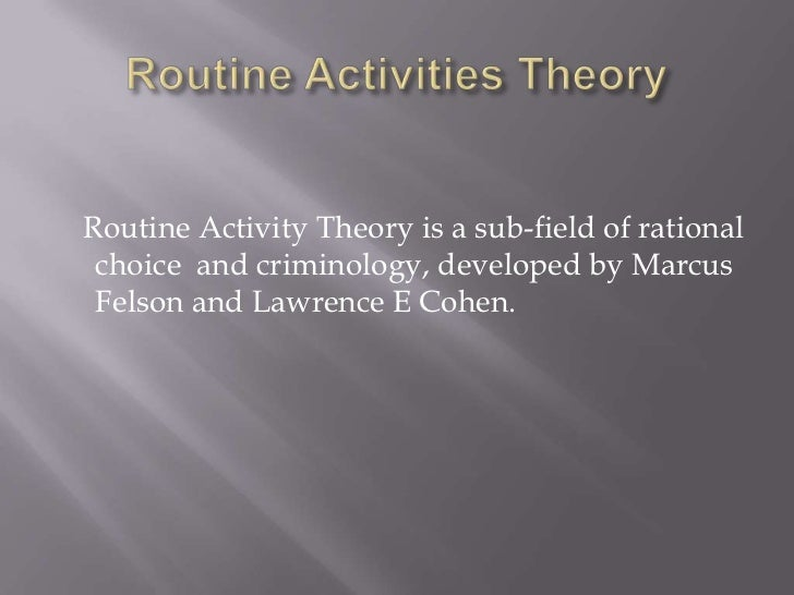 Routine Activities Theory<br />   Routine Activity Theory is a sub-field of rational choice  and criminology, developed by...