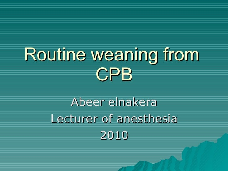 Routine weaning from  CPB Abeer elnakera Lecturer of anesthesia 2010