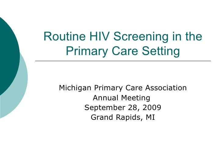 Routine HIV Screening in the Primary Care Setting Michigan Primary Care Association Annual Meeting  September 28, 2009 Gra...