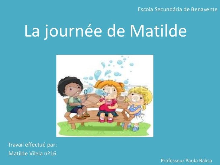Escola Secundária de Benavente<br />Lajournée de Matilde<br />Travaileffectuépar:<br />Matilde Vilela nº16<br />Professeur...