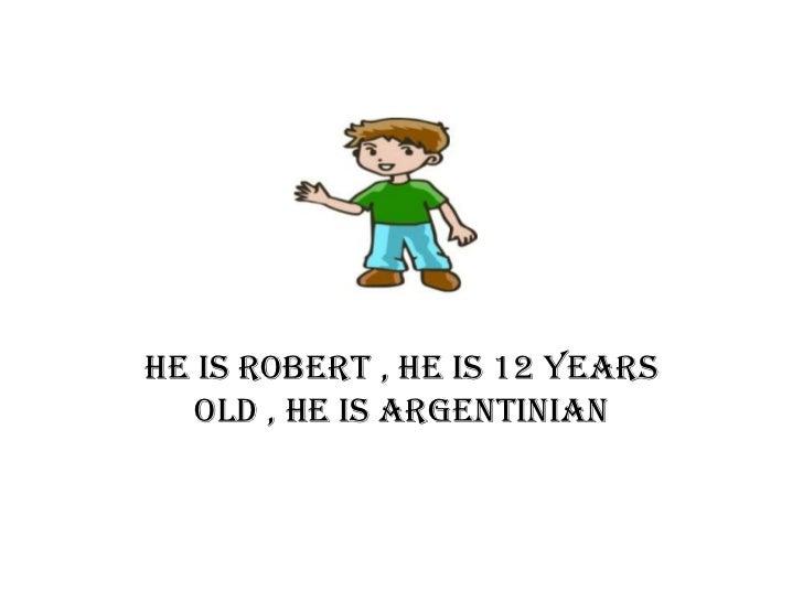 He is robert , he is 12 years   old , he is argentinian