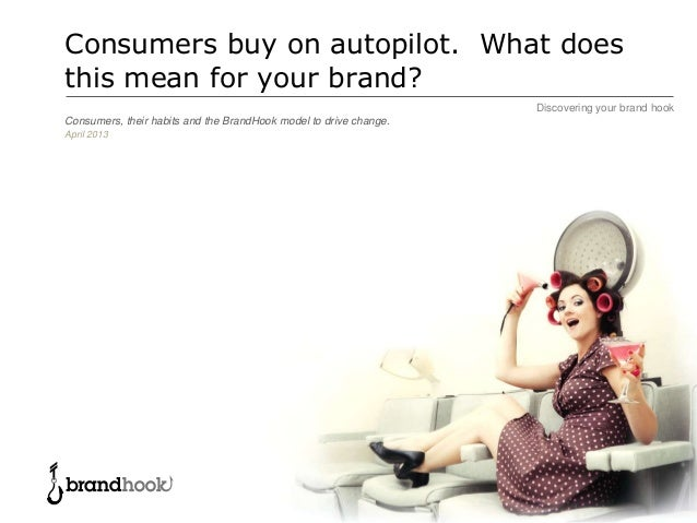 Discovering your brand hookConsumers buy on autopilot. What doesthis mean for your brand?Consumers, their habits and the B...