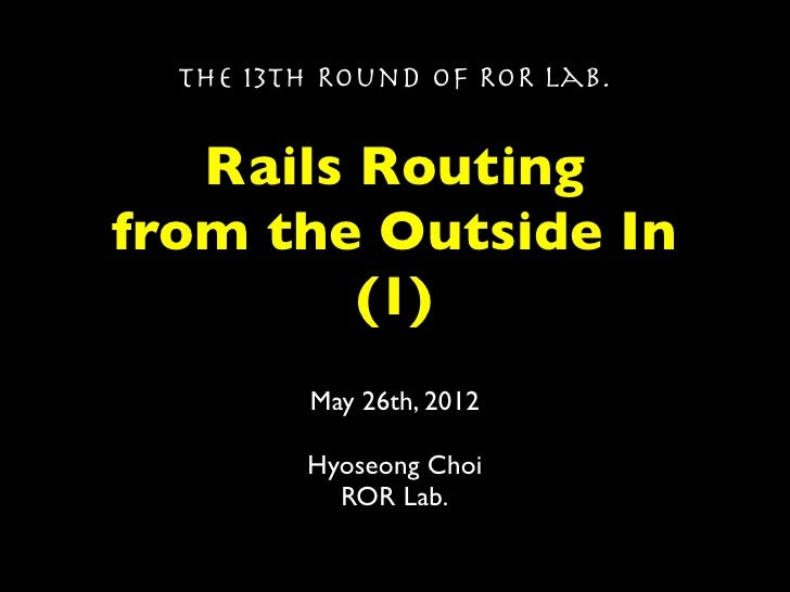 The 13th Round of ROR Lab.   Rails Routingfrom the Outside In         (1)         May 26th, 2012         Hyoseong Choi    ...