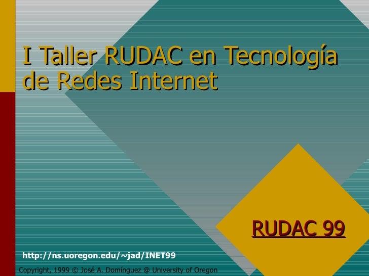 I Taller RUDAC en Tecnología de Redes Internet Copyright, 1999 © José A. Domínguez @ University of Oregon RUDAC 99 http://...