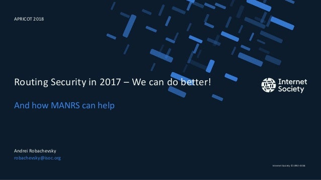 Internet Society © 1992–2016 And how MANRS can help Routing Security in 2017 – We can do better! Andrei Robachevsky robach...