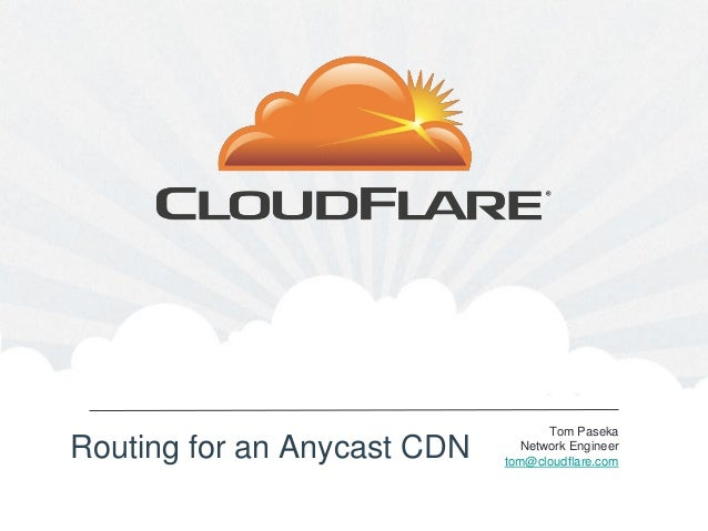 Tom PasekaRouting for an Anycast CDN     Network Engineer                             tom@cloudflare.com