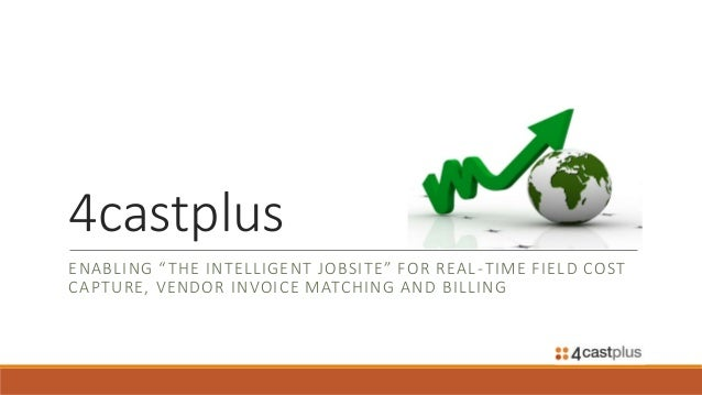 """4castplus ENABLING """"THE INTELLIGENT JOBSITE"""" FOR REAL-TIME FIELD COST CAPTURE, VENDOR INVOICE MATCHING AND BILLING"""