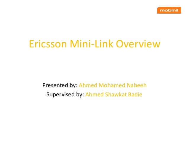 Ericsson Mini-Link Overview Presented by: Ahmed Mohamed Nabeeh Supervised by: Ahmed Shawkat Badie