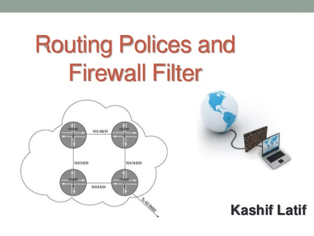 Routing Polices and  Firewall Filter                  Kashif Latif