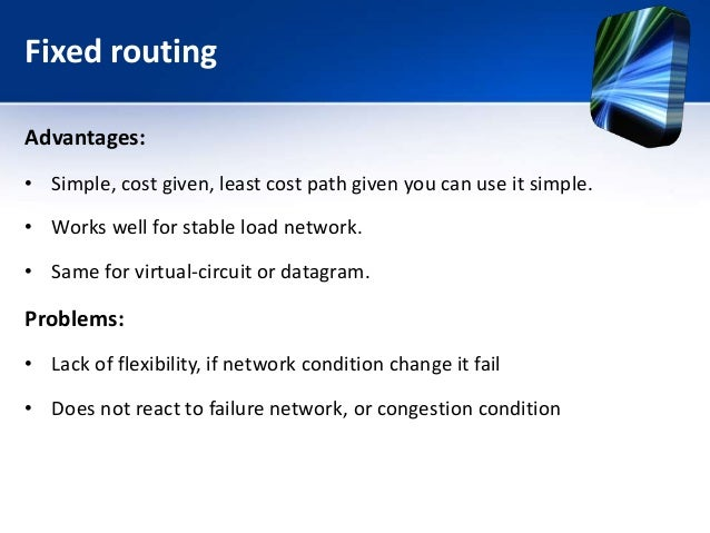 Fixed routing Advantages: • Simple, cost given, least cost path given you can use it simple. • Works well for stable load ...