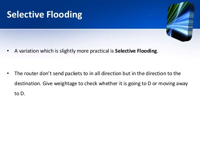 Selective Flooding • A variation which is slightly more practical is Selective Flooding. • The router don't send packets t...