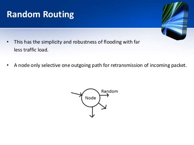 Random Routing • This has the simplicity and robustness of flooding with far less traffic load. • A node only selective on...