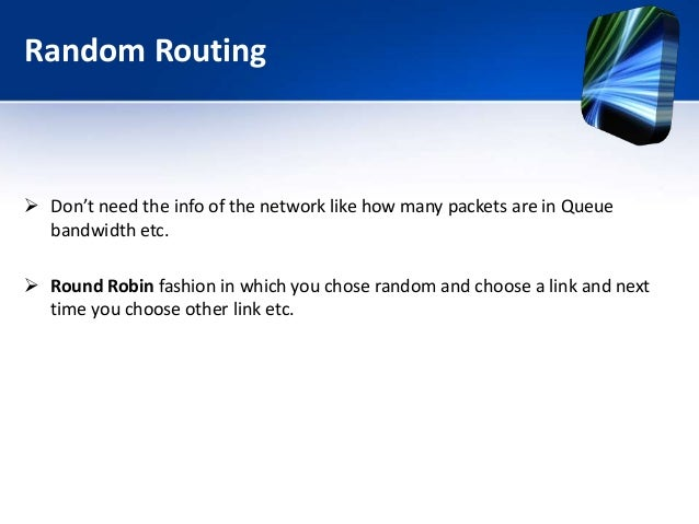 Random Routing  Don't need the info of the network like how many packets are in Queue bandwidth etc.  Round Robin fashio...