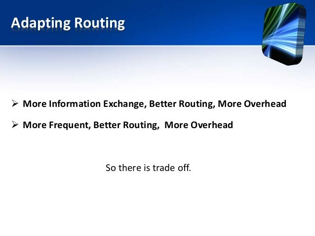 Adapting Routing  More Information Exchange, Better Routing, More Overhead  More Frequent, Better Routing, More Overhead...