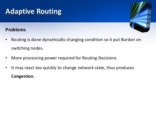 Adaptive Routing Problems • Routing is done dynamically changing condition so it put Burdon on switching nodes. • More pro...