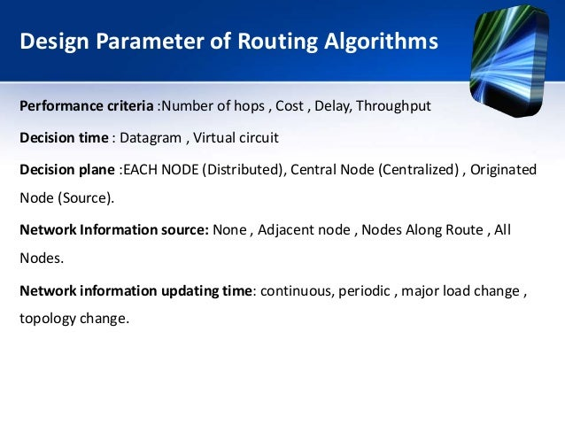 Design Parameter of Routing Algorithms Performance criteria :Number of hops , Cost , Delay, Throughput Decision time : Dat...