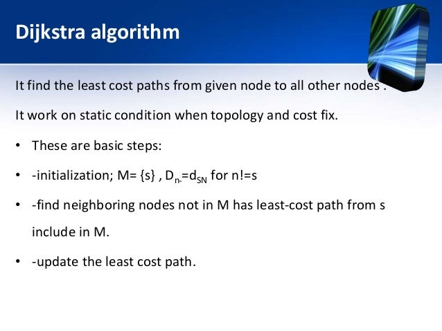 Dijkstra algorithm It find the least cost paths from given node to all other nodes . It work on static condition when topo...