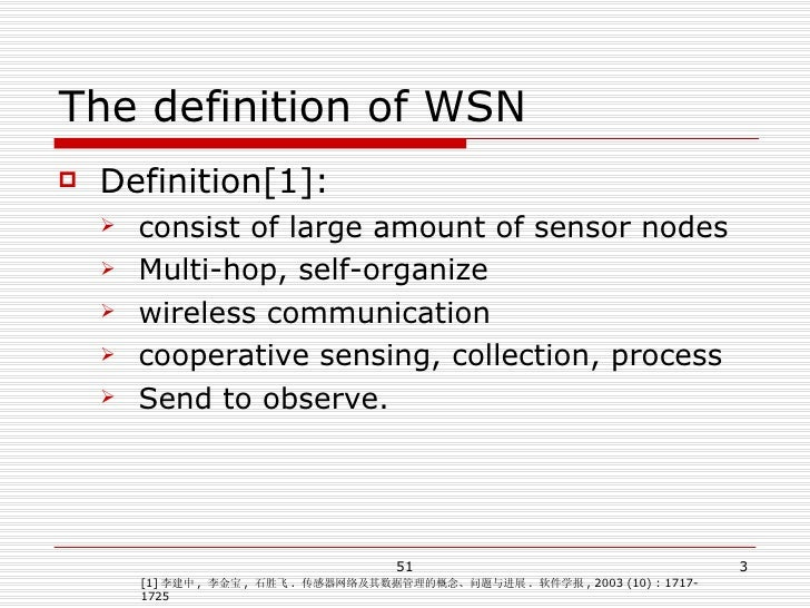 The definition of WSN <ul><li>Definition[1]: </li></ul><ul><ul><li>consist of large amount of sensor nodes </li></ul></ul>...