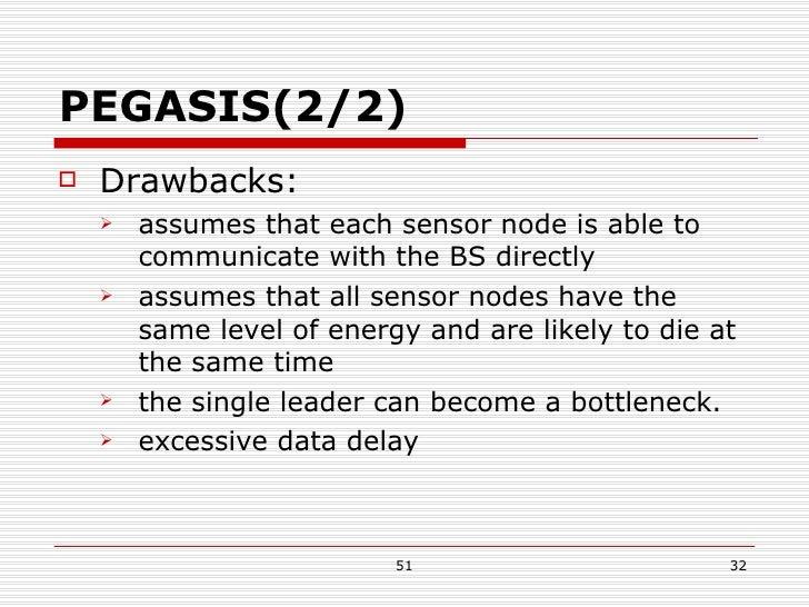 PEGASIS(2/2) <ul><li>Drawbacks: </li></ul><ul><ul><li>assumes that each sensor node is able to communicate with the BS dir...