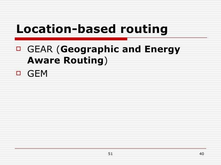 Location-based routing <ul><li>GEAR ( Geographic and Energy Aware Routing ) </li></ul><ul><li>GEM </li></ul>
