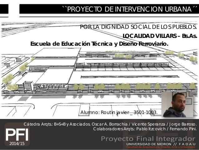 1 ``PROYECTO DE INTERVENCION URBANA´´ POR LA DIGNIDAD SOCIAL DE LOS PUEBLOS. LOCALIDAD VILLARS – Bs.As. Cátedra Arqts.: B+...
